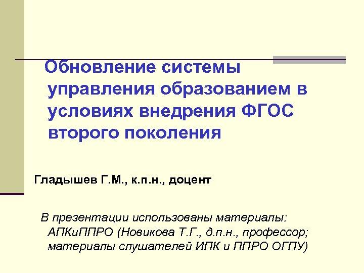 Обновление системы управления образованием в условиях внедрения ФГОС второго поколения Гладышев Г. М. ,