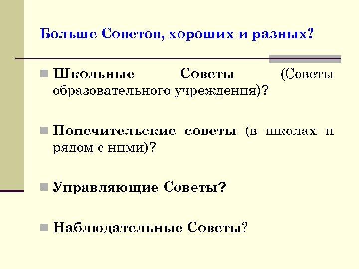 Больше Советов, хороших и разных? Советы (Советы образовательного учреждения)? n Школьные n Попечительские советы