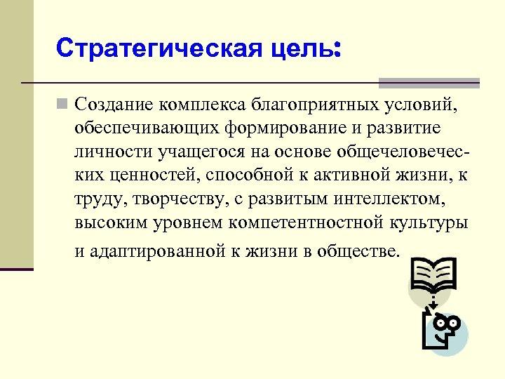 Стратегическая цель: n Создание комплекса благоприятных условий, обеспечивающих формирование и развитие личности учащегося на