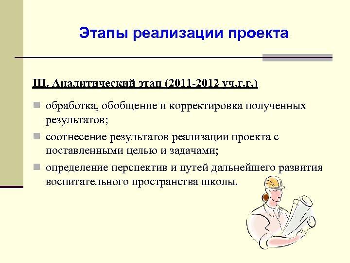 Этапы реализации проекта III. Аналитический этап (2011 -2012 уч. г. г. ) n обработка,