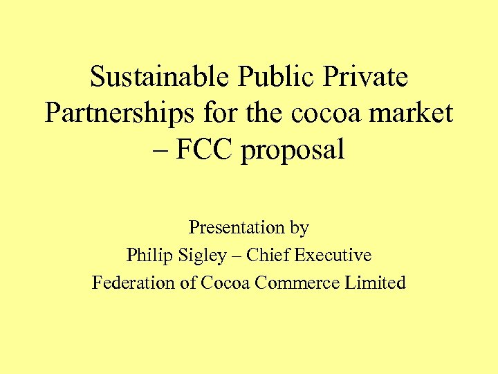 Sustainable Public Private Partnerships for the cocoa market – FCC proposal Presentation by Philip