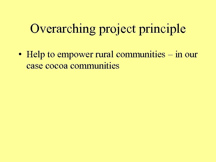 Overarching project principle • Help to empower rural communities – in our case cocoa