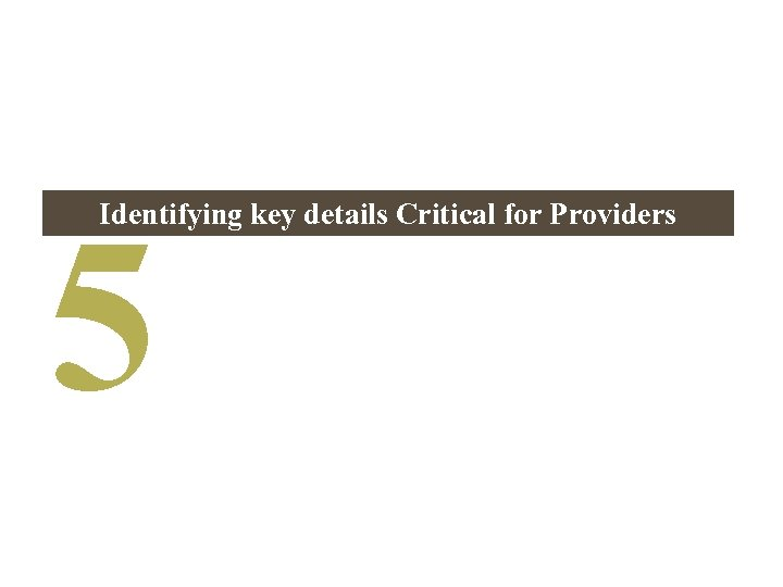 5 Identifying key details Critical for Providers
