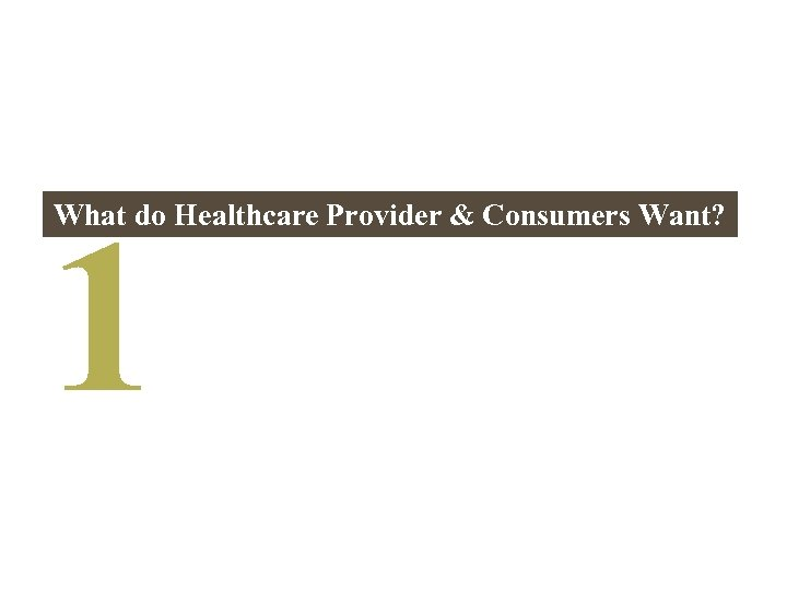 1 What do Healthcare Provider & Consumers Want?