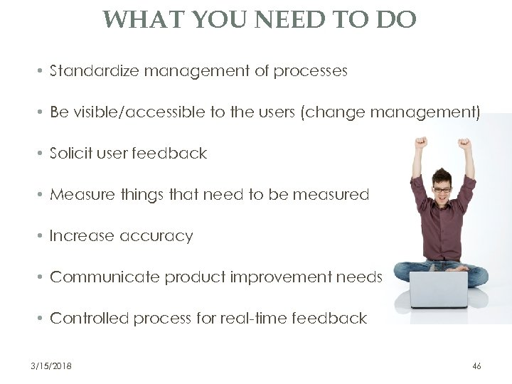 WHAT YOU NEED TO DO • Standardize management of processes • Be visible/accessible to