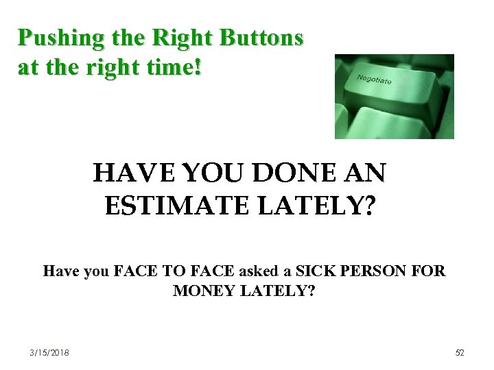 Pushing the Right Buttons at the right time! HAVE YOU DONE AN ESTIMATE LATELY?