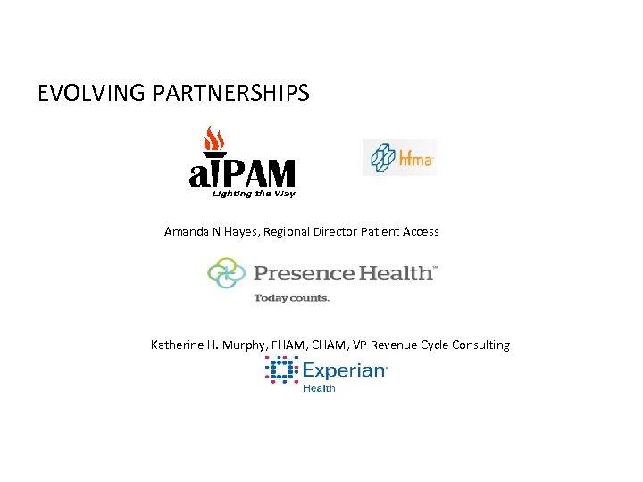 EVOLVING PARTNERSHIPS Amanda N Hayes, Regional Director Patient Access Katherine H. Murphy, FHAM, CHAM,