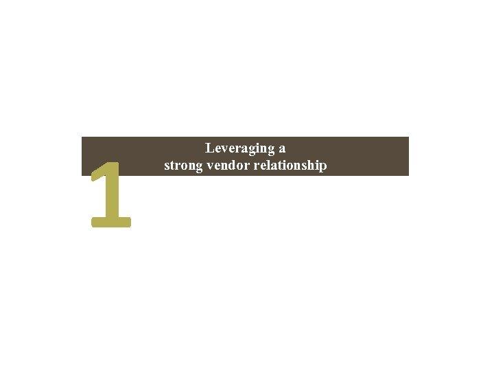 1 Leveraging a strong vendor relationship