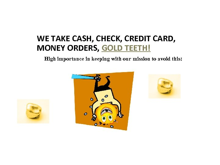 WE TAKE CASH, CHECK, CREDIT CARD, MONEY ORDERS, GOLD TEETH! High importance in keeping
