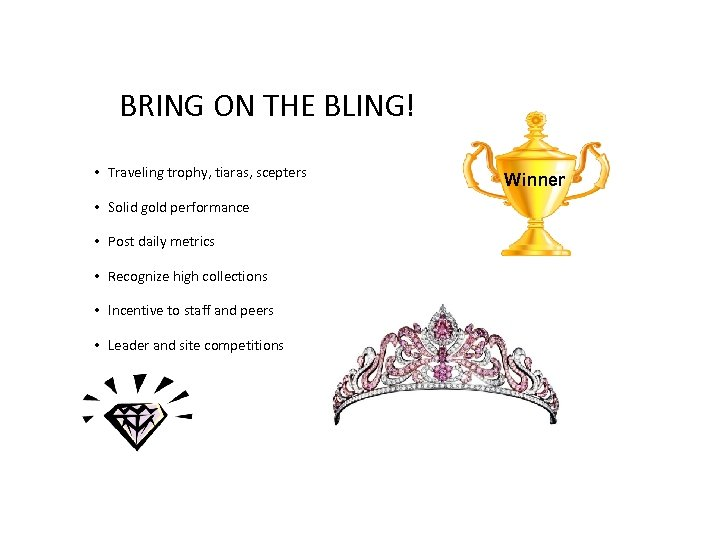 BRING ON THE BLING! • Traveling trophy, tiaras, scepters • Solid gold performance •