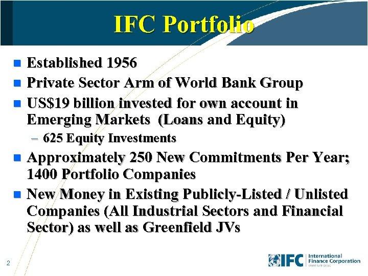 IFC Portfolio Established 1956 n Private Sector Arm of World Bank Group n US$19