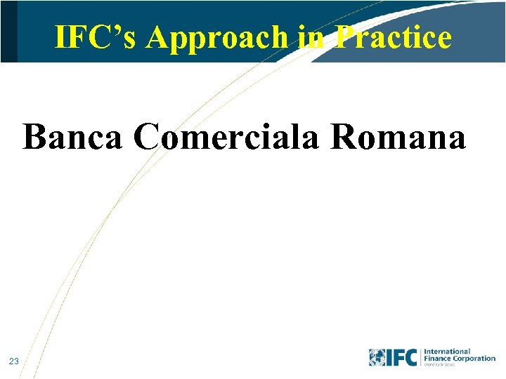 IFC's Approach in Practice Banca Comerciala Romana 23