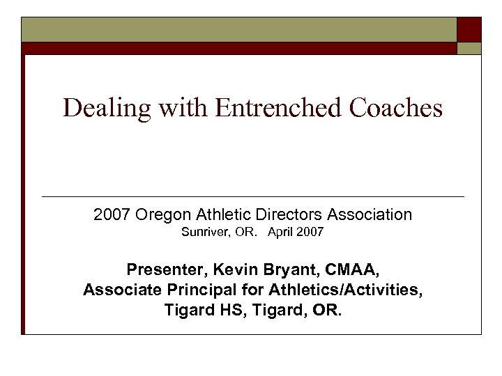 Dealing with Entrenched Coaches 2007 Oregon Athletic Directors Association Sunriver, OR. April 2007 Presenter,