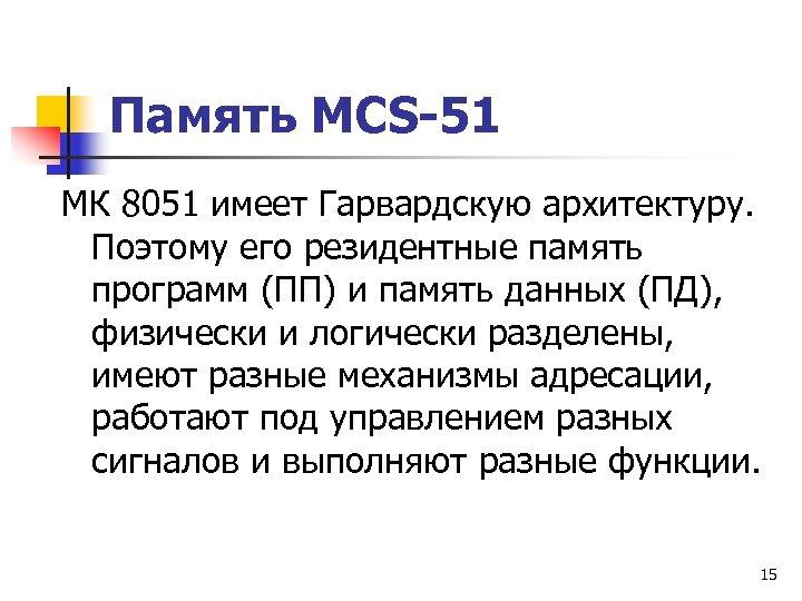 Память MCS-51 МК 8051 имеет Гарвардскую архитектуру. Поэтому его резидентные память программ (ПП) и