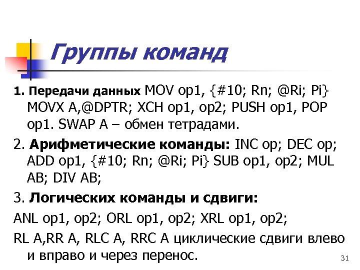 Группы команд 1. Передачи данных MOV op 1, {#10; Rn; @Ri; Pi} MOVX A,