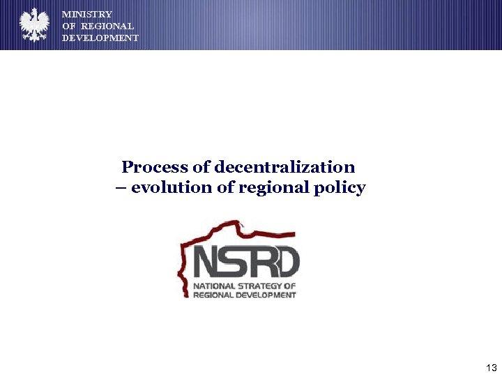 MINISTRY OF REGIONAL DEVELOPMENT Process of decentralization – evolution of regional policy 13