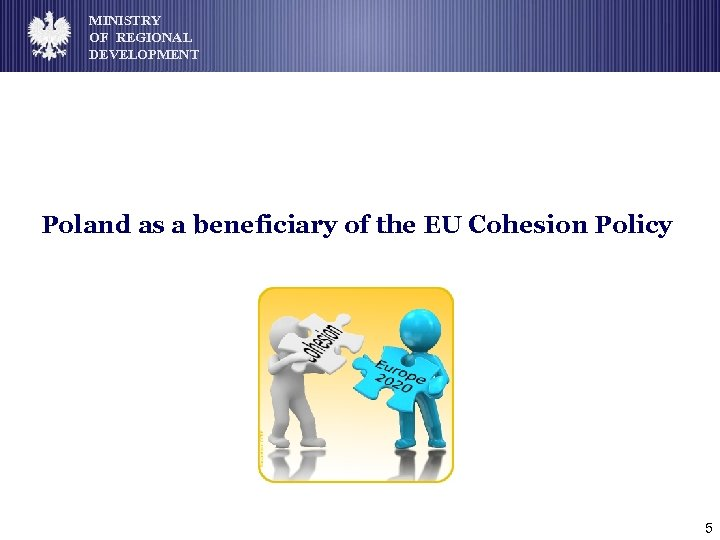 MINISTRY OF REGIONAL DEVELOPMENT Poland as a beneficiary of the EU Cohesion Policy 5