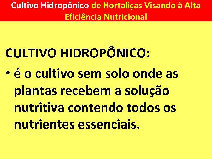 Cultivo Hidropônico de Hortaliças Visando à Alta Eficiência Nutricional CULTIVO HIDROPÔNICO: • é o