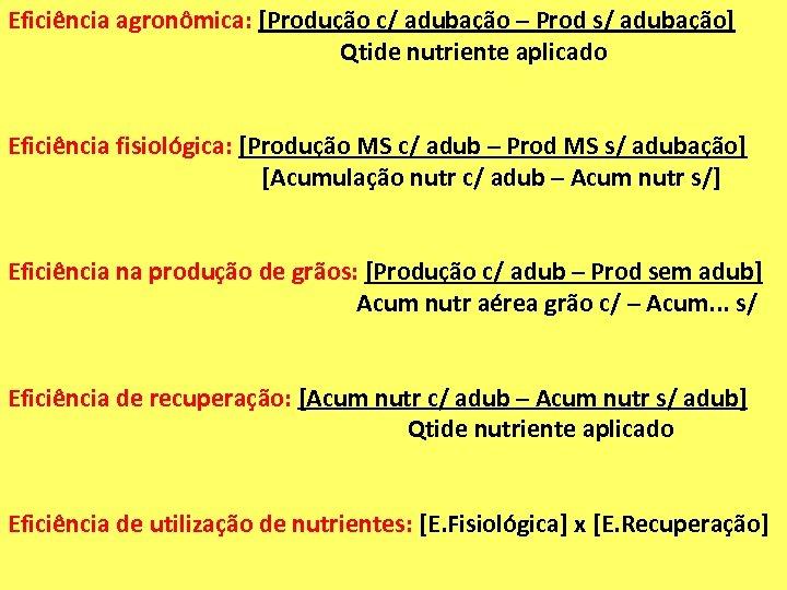 Eficiência agronômica: [Produção c/ adubação – Prod s/ adubação] Qtide nutriente aplicado Eficiência fisiológica: