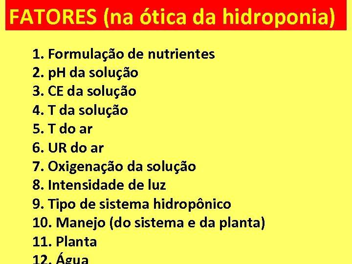 FATORES (na ótica da hidroponia) 1. Formulação de nutrientes 2. p. H da solução