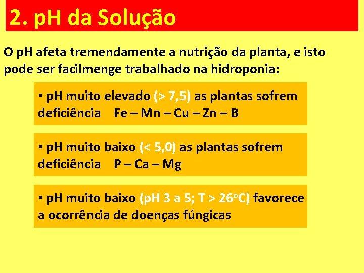 2. p. H da Solução O p. H afeta tremendamente a nutrição da planta,