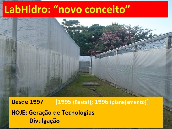 """Lab. Hidro: """"novo conceito"""" Desde 1997 [1995 (Basta!); 1996 (planejamento)] HOJE: Geração de Tecnologias"""