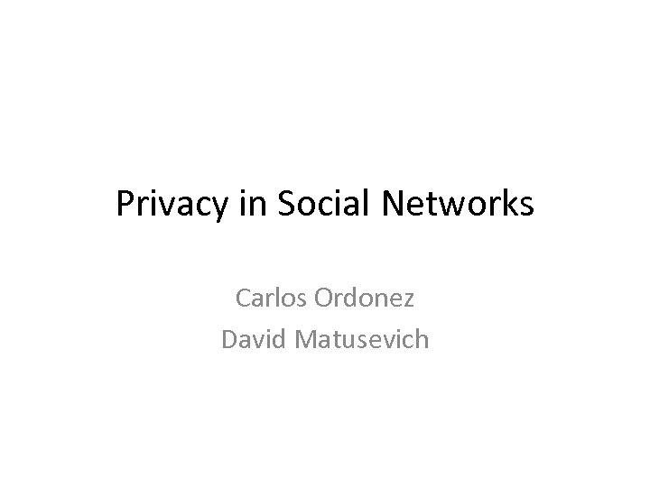 Privacy in Social Networks Carlos Ordonez David Matusevich