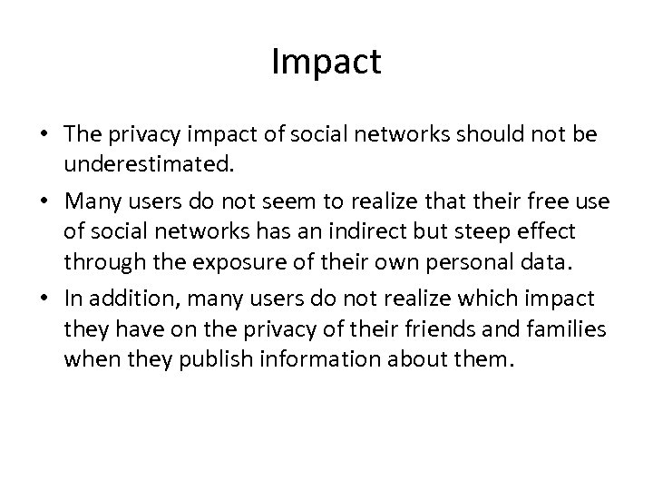Impact • The privacy impact of social networks should not be underestimated. • Many