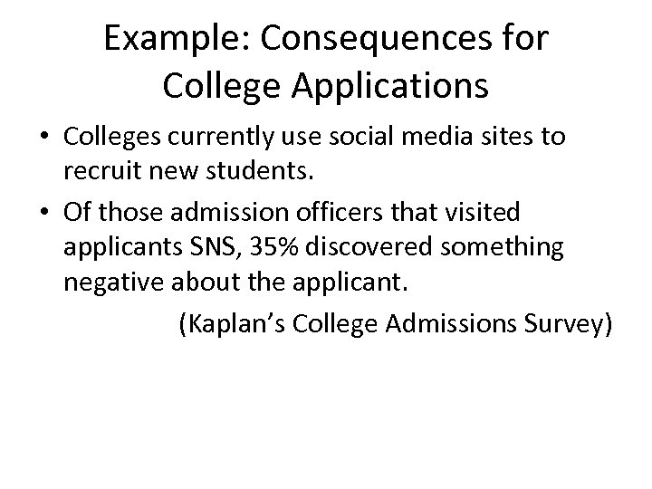 Example: Consequences for College Applications • Colleges currently use social media sites to recruit