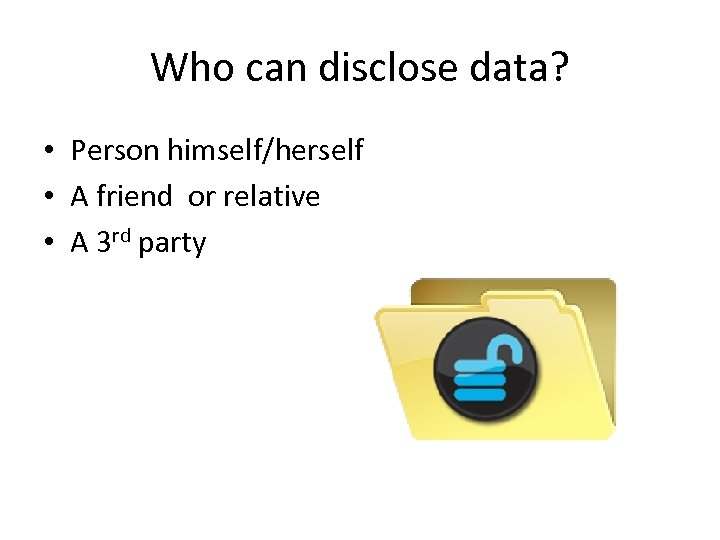Who can disclose data? • Person himself/herself • A friend or relative • A