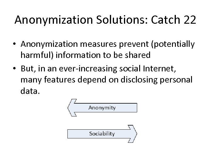 Anonymization Solutions: Catch 22 • Anonymization measures prevent (potentially harmful) information to be shared