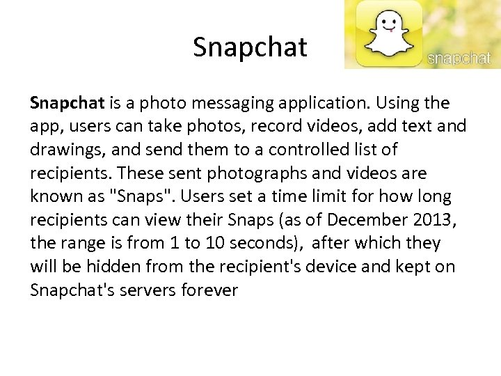 Snapchat is a photo messaging application. Using the app, users can take photos, record