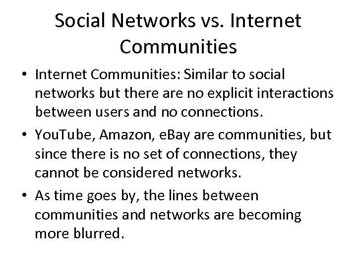 Social Networks vs. Internet Communities • Internet Communities: Similar to social networks but there