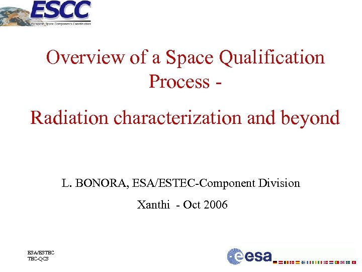 Overview of a Space Qualification Process Radiation characterization and beyond L. BONORA, ESA/ESTEC-Component Division