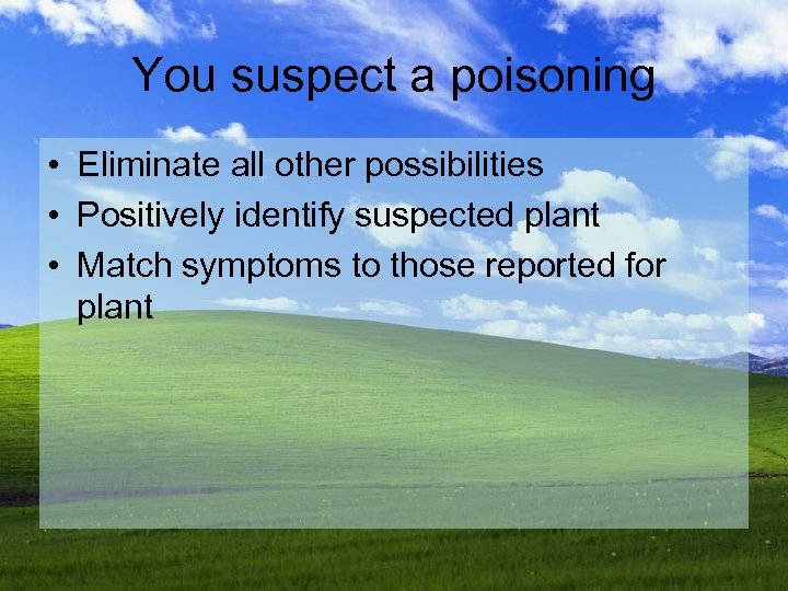 You suspect a poisoning • Eliminate all other possibilities • Positively identify suspected plant