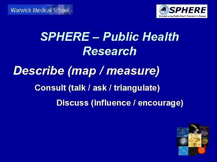 SPHERE – Public Health Research Describe (map / measure) Consult (talk / ask /