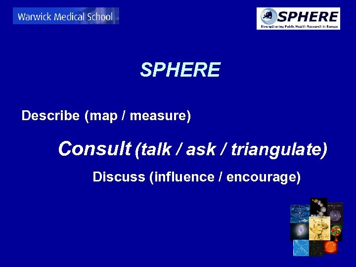 SPHERE Describe (map / measure) Consult (talk / ask / triangulate) Discuss (influence /