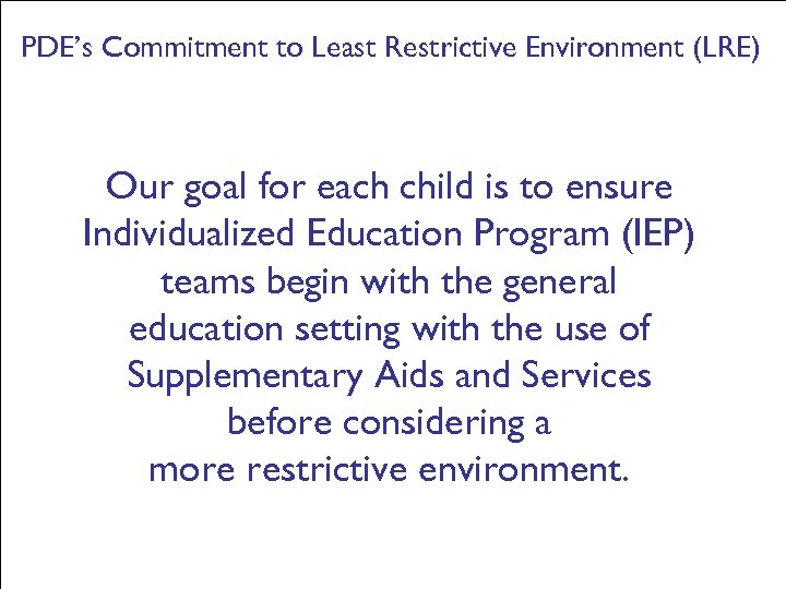 PDE's Commitment to Least Restrictive Environment (LRE) Our goal for each child is to