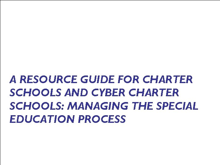 A RESOURCE GUIDE FOR CHARTER SCHOOLS AND CYBER CHARTER SCHOOLS: MANAGING THE SPECIAL EDUCATION