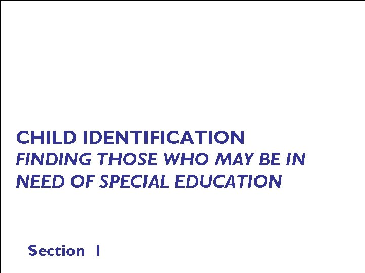 CHILD IDENTIFICATION FINDING THOSE WHO MAY BE IN NEED OF SPECIAL EDUCATION Section 1