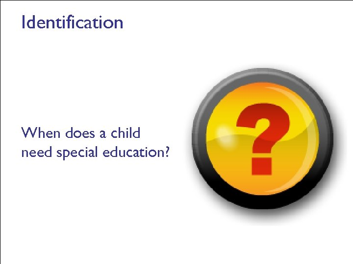 Identification When does a child need special education?