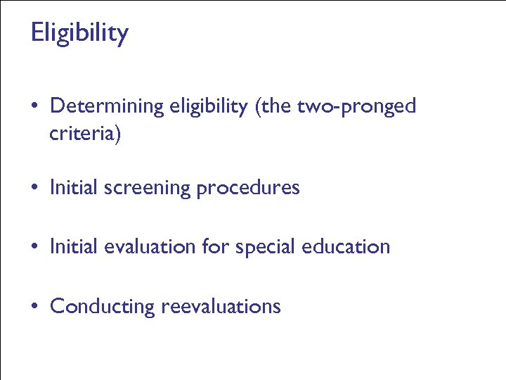 Eligibility • Determining eligibility (the two-pronged criteria) • Initial screening procedures • Initial evaluation