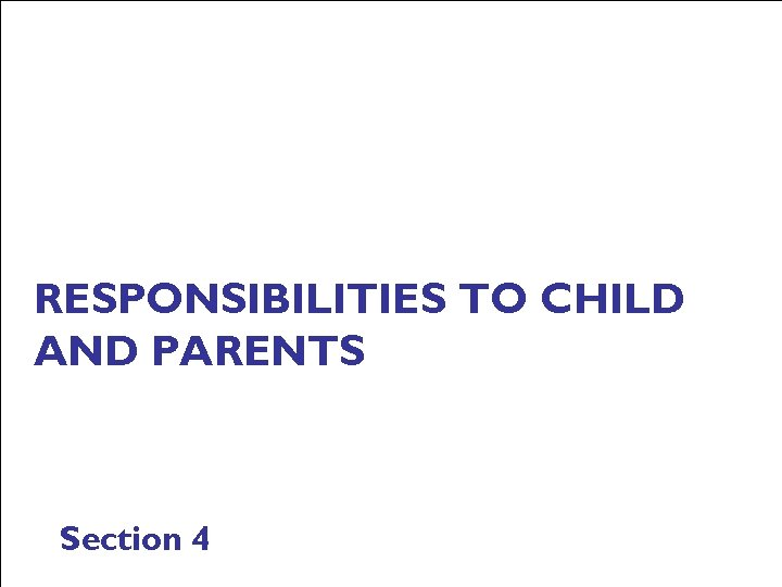 RESPONSIBILITIES TO CHILD AND PARENTS Section 4