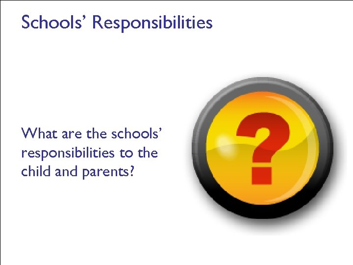 Schools' Responsibilities What are the schools' responsibilities to the child and parents?