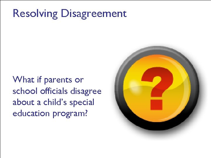 Resolving Disagreement What if parents or school officials disagree about a child's special education