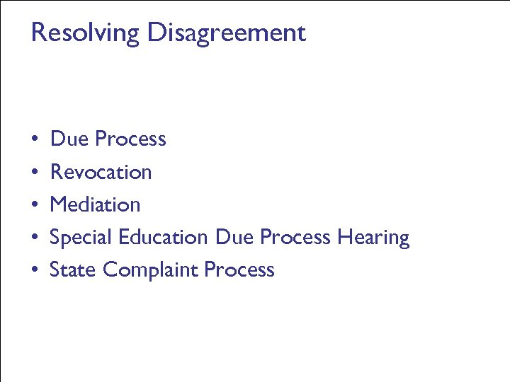 Resolving Disagreement • • • Due Process Revocation Mediation Special Education Due Process Hearing