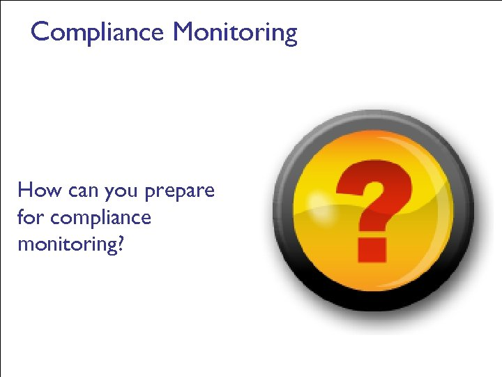 Compliance Monitoring How can you prepare for compliance monitoring?
