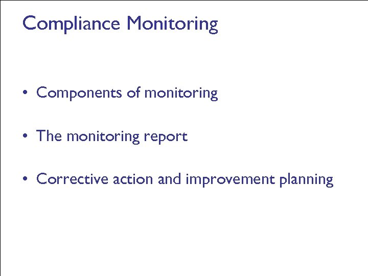 Compliance Monitoring • Components of monitoring • The monitoring report • Corrective action and