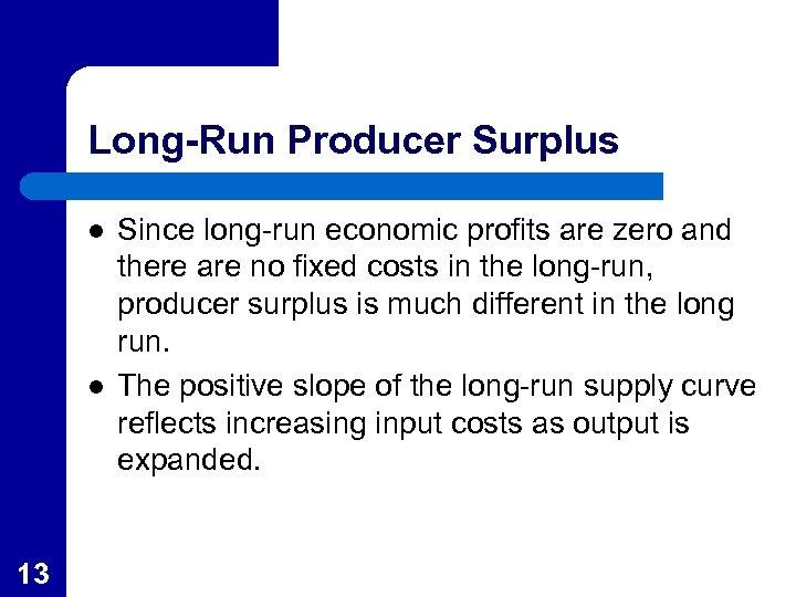 Long-Run Producer Surplus l l 13 Since long-run economic profits are zero and there