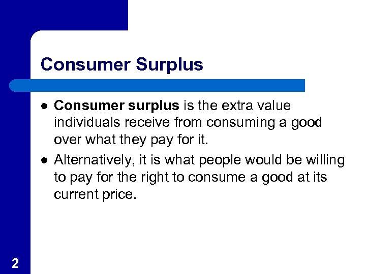 Consumer Surplus l l 2 Consumer surplus is the extra value individuals receive from